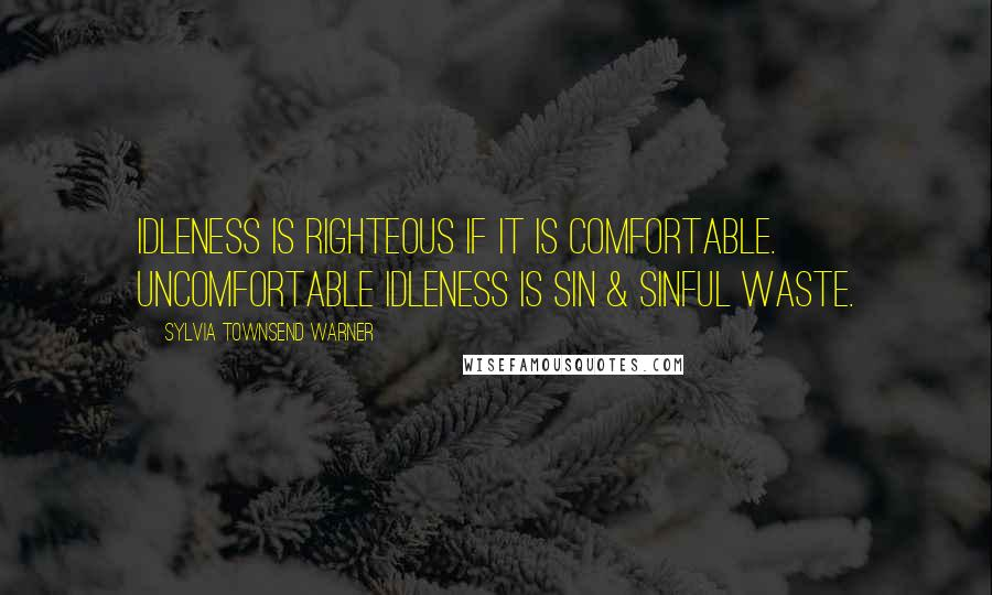 Sylvia Townsend Warner quotes: Idleness is righteous if it is comfortable. Uncomfortable idleness is sin & sinful waste.