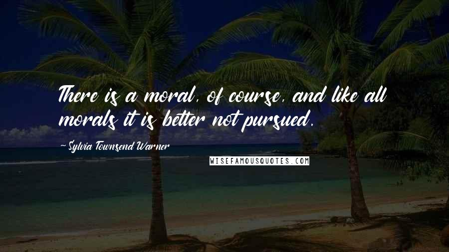 Sylvia Townsend Warner quotes: There is a moral, of course, and like all morals it is better not pursued.