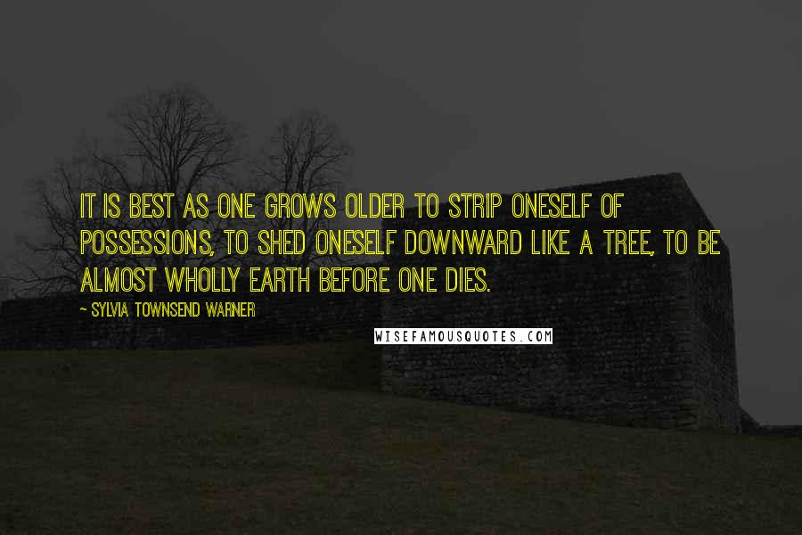 Sylvia Townsend Warner quotes: It is best as one grows older to strip oneself of possessions, to shed oneself downward like a tree, to be almost wholly earth before one dies.