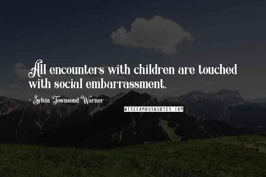 Sylvia Townsend Warner quotes: All encounters with children are touched with social embarrassment.