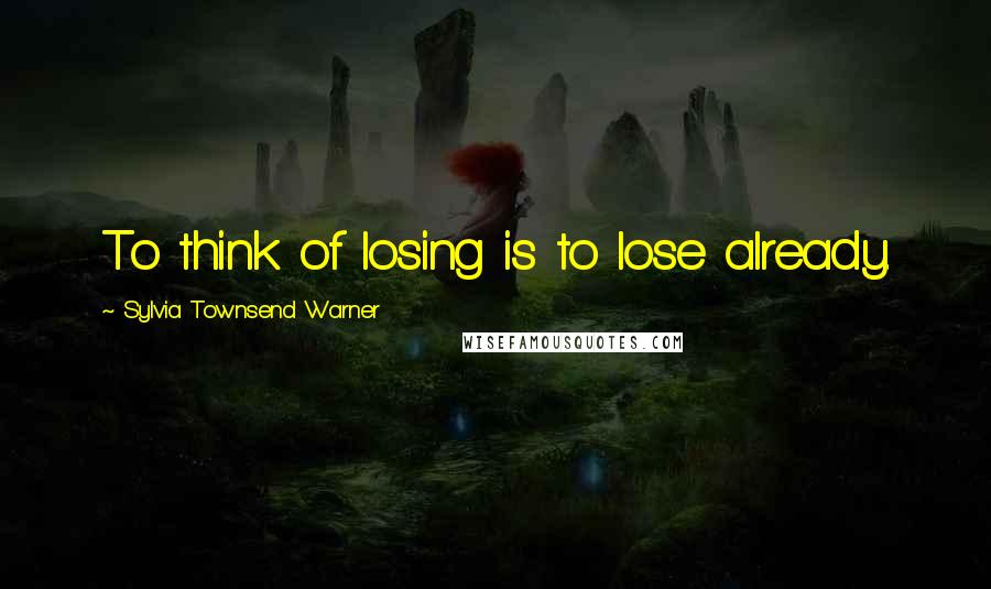 Sylvia Townsend Warner quotes: To think of losing is to lose already.