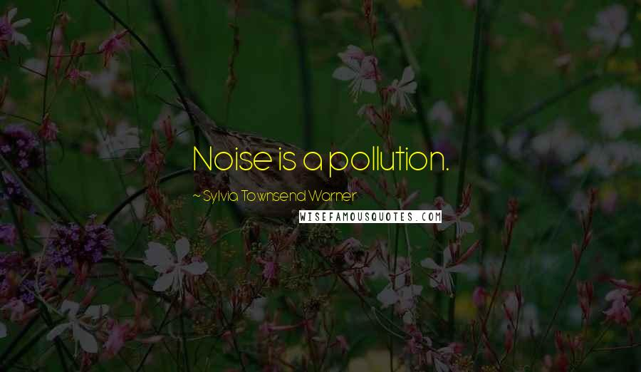 Sylvia Townsend Warner quotes: Noise is a pollution.
