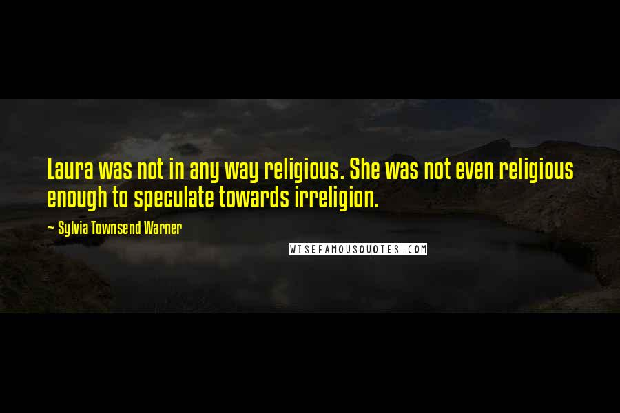 Sylvia Townsend Warner quotes: Laura was not in any way religious. She was not even religious enough to speculate towards irreligion.