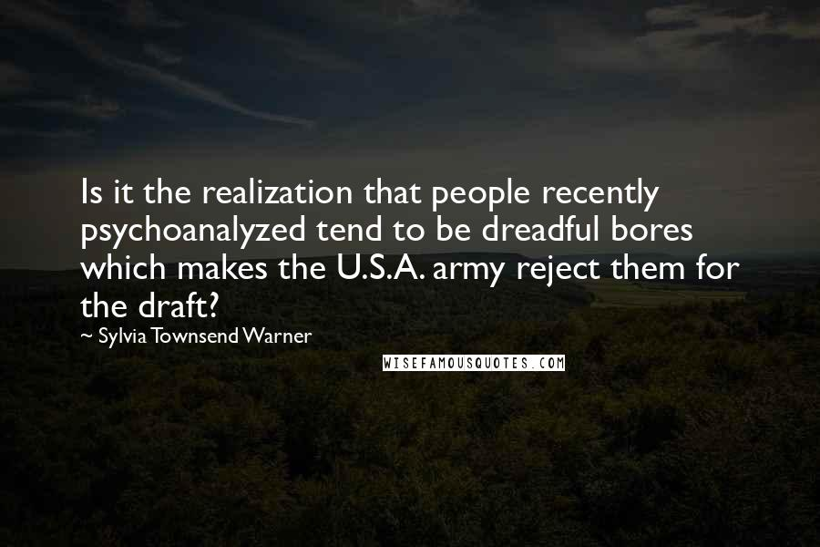 Sylvia Townsend Warner quotes: Is it the realization that people recently psychoanalyzed tend to be dreadful bores which makes the U.S.A. army reject them for the draft?