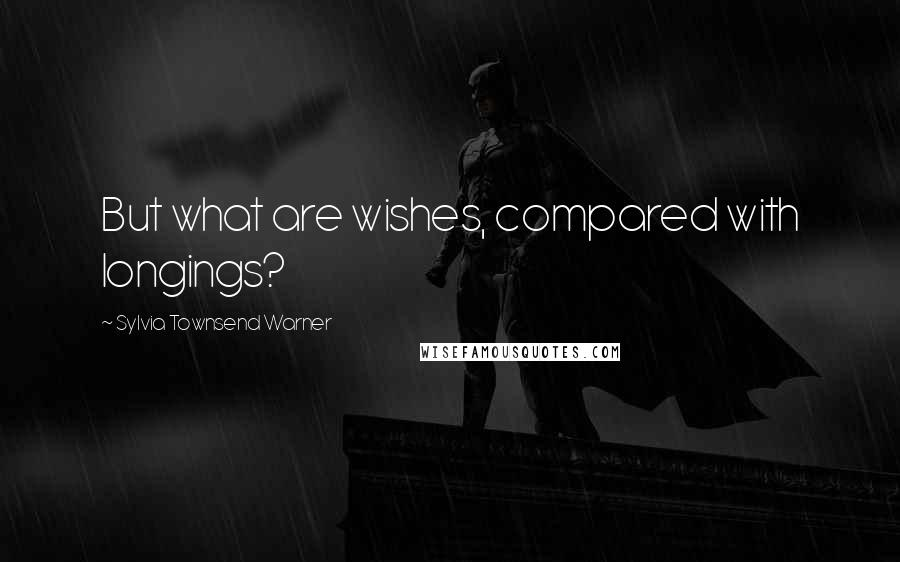 Sylvia Townsend Warner quotes: But what are wishes, compared with longings?