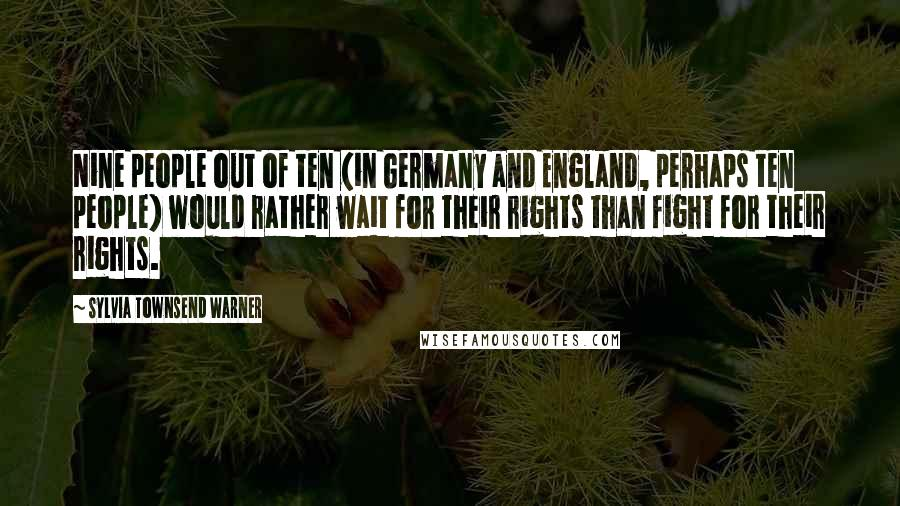 Sylvia Townsend Warner quotes: Nine people out of ten (in Germany and England, perhaps ten people) would rather wait for their rights than fight for their rights.
