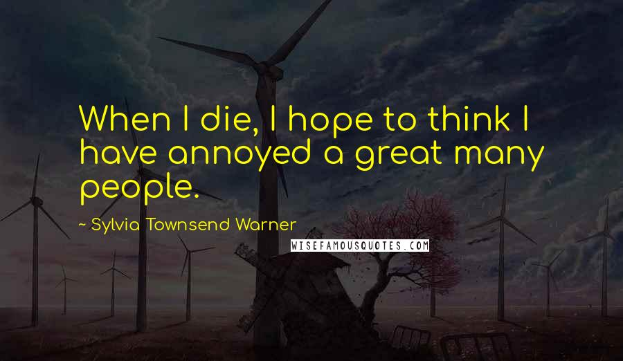 Sylvia Townsend Warner quotes: When I die, I hope to think I have annoyed a great many people.
