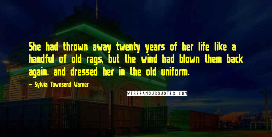 Sylvia Townsend Warner quotes: She had thrown away twenty years of her life like a handful of old rags, but the wind had blown them back again, and dressed her in the old uniform.