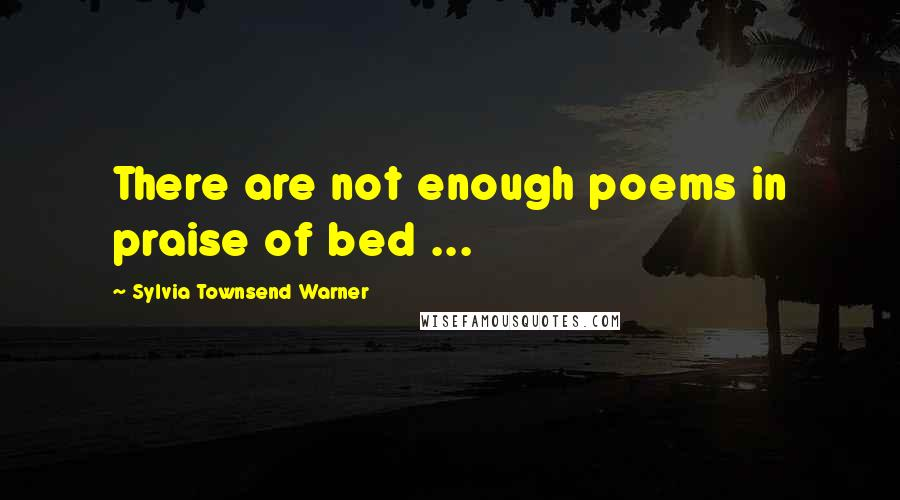Sylvia Townsend Warner quotes: There are not enough poems in praise of bed ...