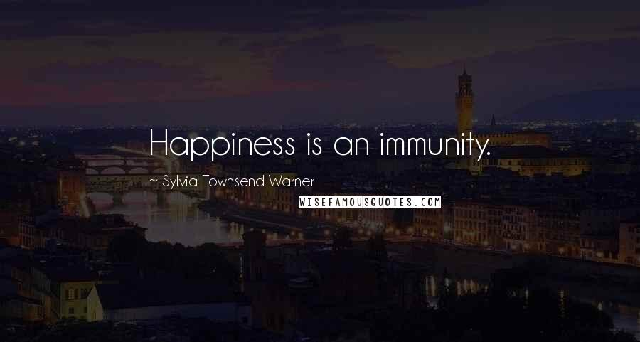 Sylvia Townsend Warner quotes: Happiness is an immunity.