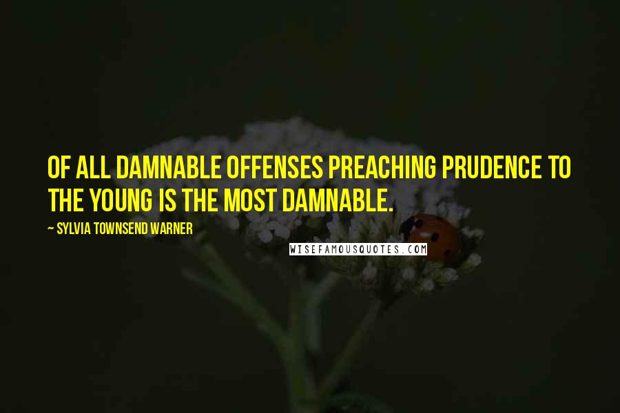 Sylvia Townsend Warner quotes: Of all damnable offenses preaching prudence to the young is the most damnable.
