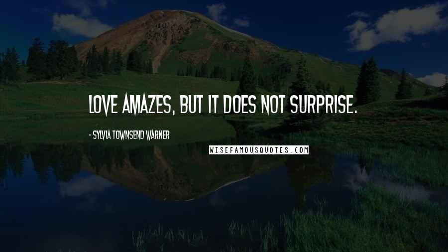 Sylvia Townsend Warner quotes: Love amazes, but it does not surprise.
