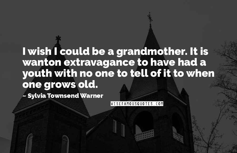 Sylvia Townsend Warner quotes: I wish I could be a grandmother. It is wanton extravagance to have had a youth with no one to tell of it to when one grows old.