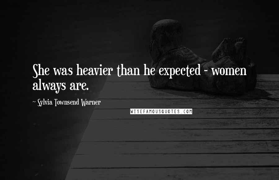Sylvia Townsend Warner quotes: She was heavier than he expected - women always are.