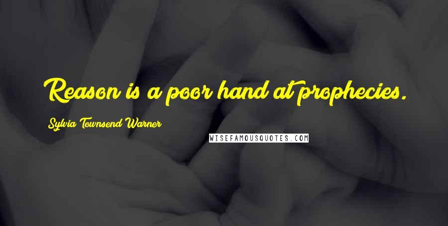 Sylvia Townsend Warner quotes: Reason is a poor hand at prophecies.