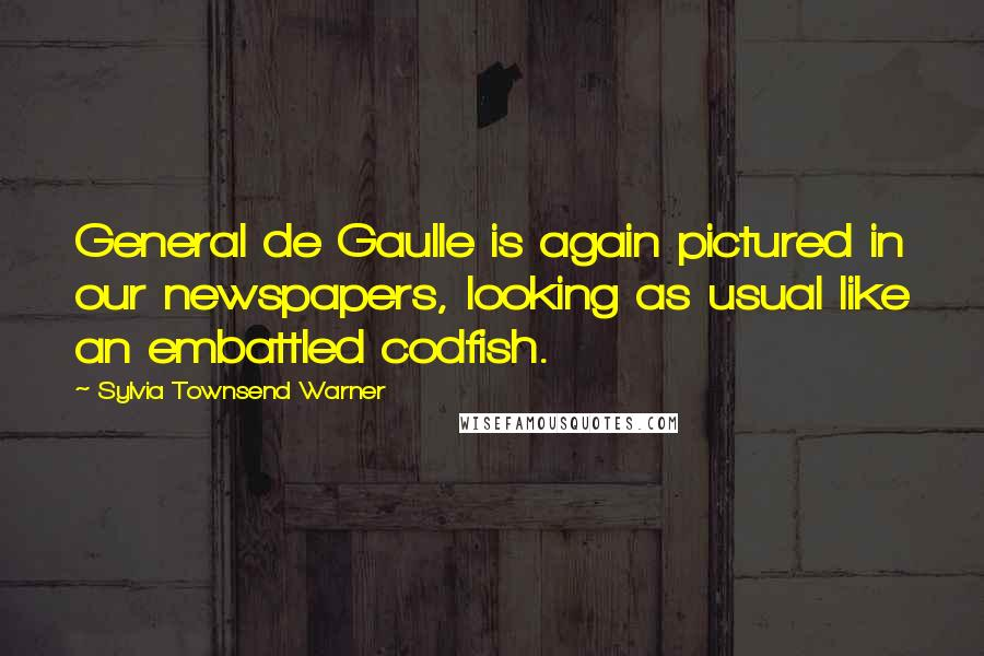 Sylvia Townsend Warner quotes: General de Gaulle is again pictured in our newspapers, looking as usual like an embattled codfish.