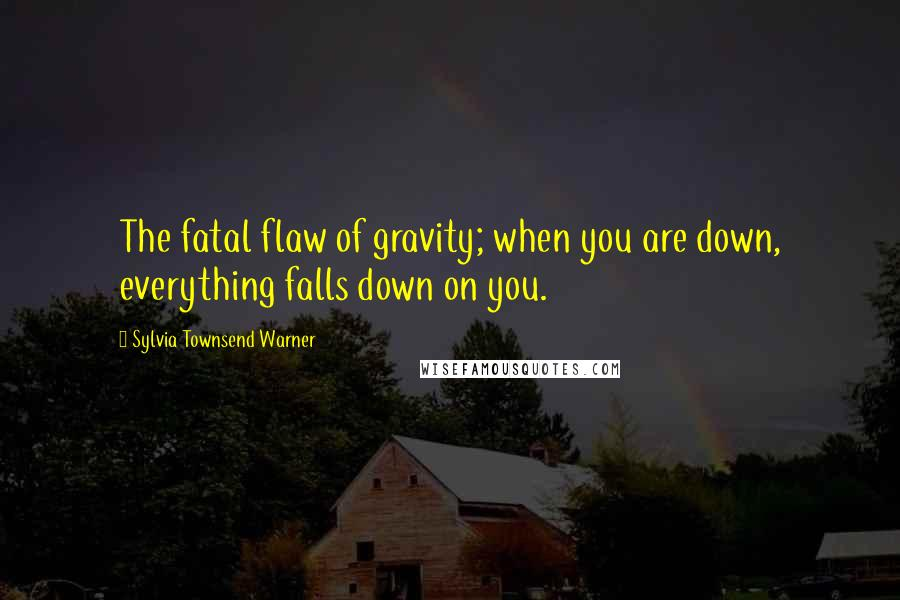 Sylvia Townsend Warner quotes: The fatal flaw of gravity; when you are down, everything falls down on you.