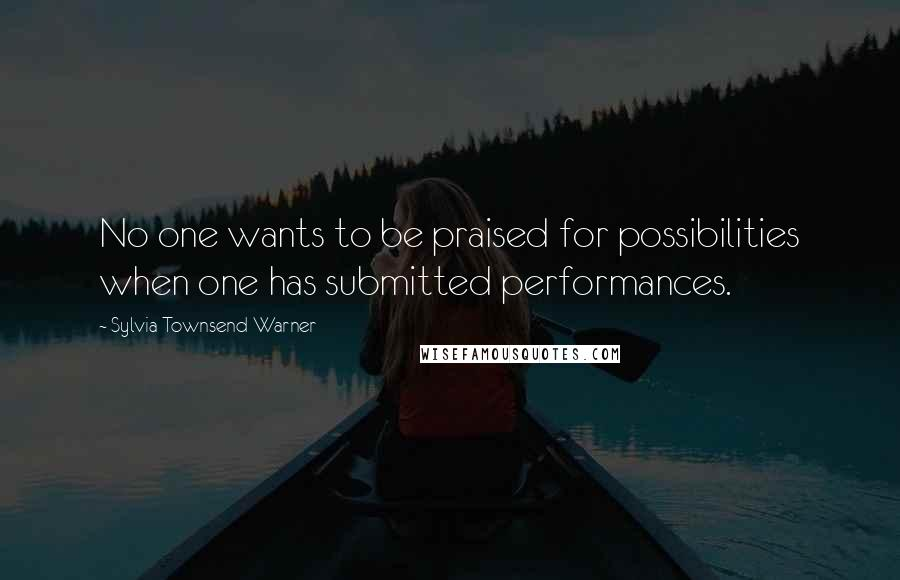 Sylvia Townsend Warner quotes: No one wants to be praised for possibilities when one has submitted performances.