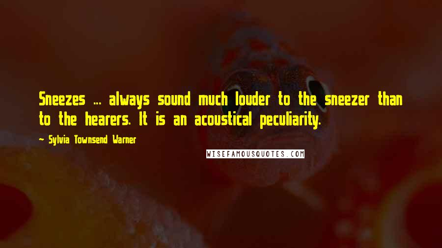 Sylvia Townsend Warner quotes: Sneezes ... always sound much louder to the sneezer than to the hearers. It is an acoustical peculiarity.