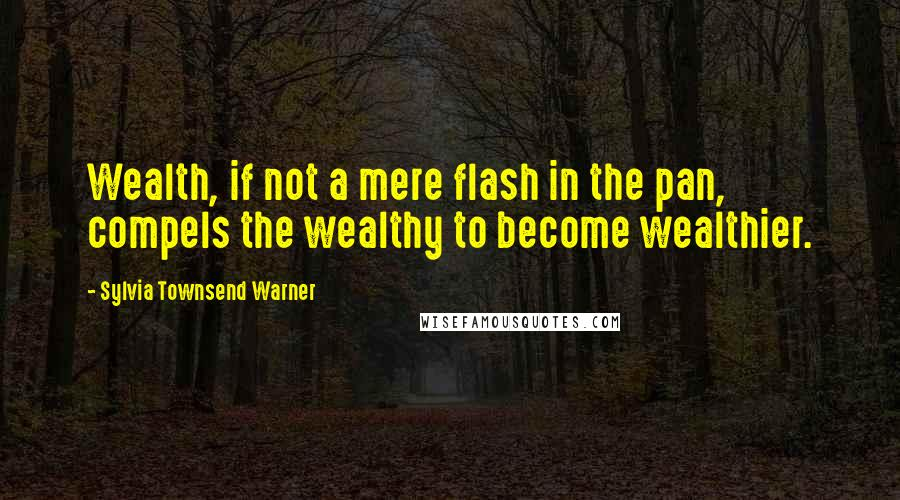 Sylvia Townsend Warner quotes: Wealth, if not a mere flash in the pan, compels the wealthy to become wealthier.