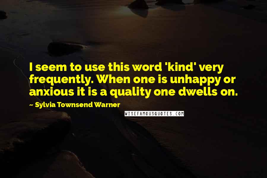 Sylvia Townsend Warner quotes: I seem to use this word 'kind' very frequently. When one is unhappy or anxious it is a quality one dwells on.