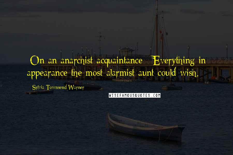 Sylvia Townsend Warner quotes: [On an anarchist acquaintance:] Everything in appearance the most alarmist aunt could wish.