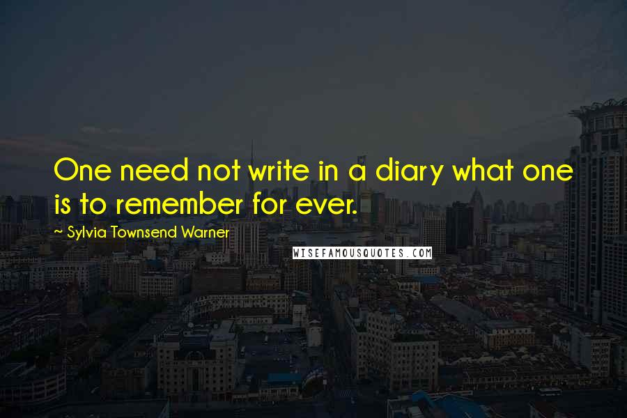 Sylvia Townsend Warner quotes: One need not write in a diary what one is to remember for ever.