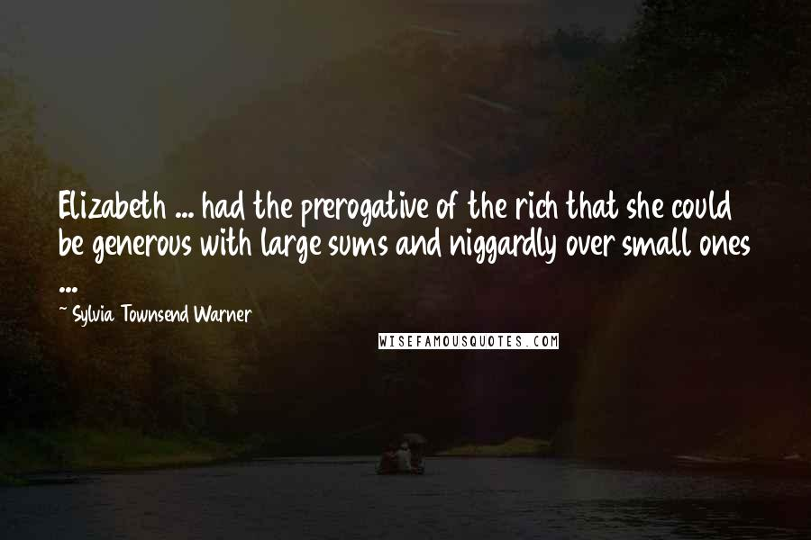Sylvia Townsend Warner quotes: Elizabeth ... had the prerogative of the rich that she could be generous with large sums and niggardly over small ones ...
