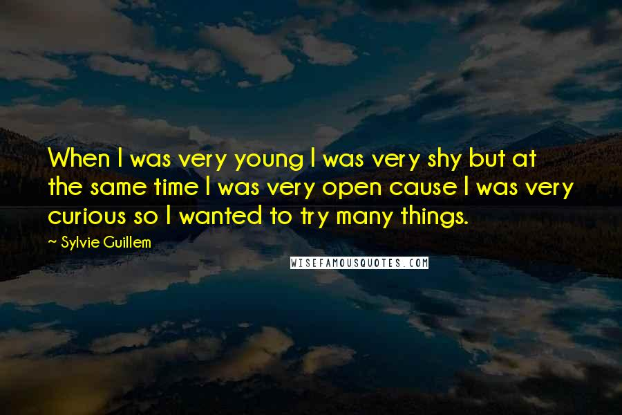 Sylvie Guillem quotes: When I was very young I was very shy but at the same time I was very open cause I was very curious so I wanted to try many things.