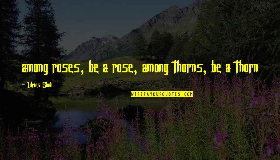 Sympathy Poems Quotes By Idries Shah: among roses, be a rose, among thorns, be