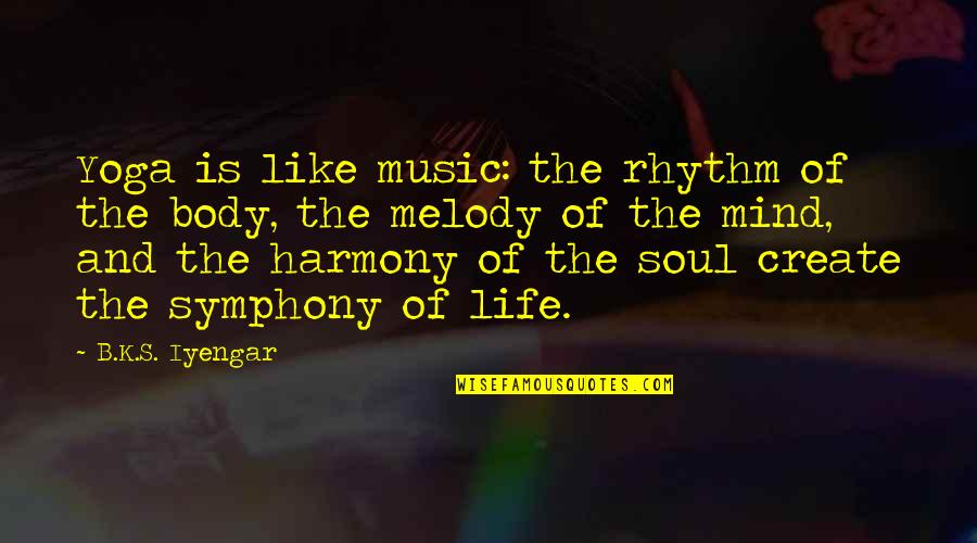 Symphony's Quotes By B.K.S. Iyengar: Yoga is like music: the rhythm of the