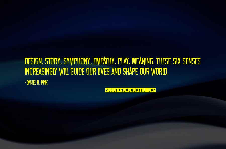 Symphony's Quotes By Daniel H. Pink: Design. Story. Symphony. Empathy. Play. Meaning. These six