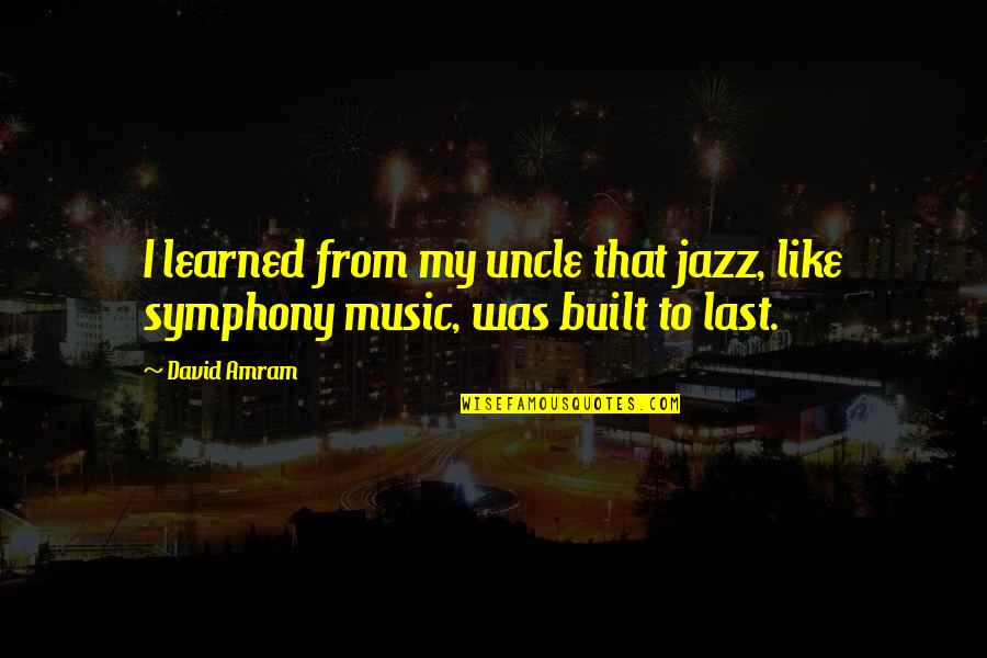Symphony's Quotes By David Amram: I learned from my uncle that jazz, like