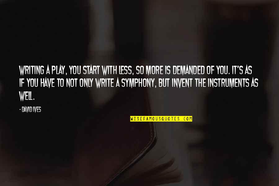 Symphony's Quotes By David Ives: Writing a play, you start with less, so