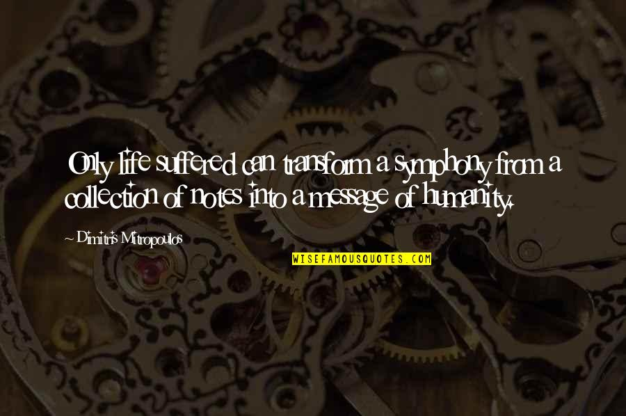 Symphony's Quotes By Dimitris Mitropoulos: Only life suffered can transform a symphony from