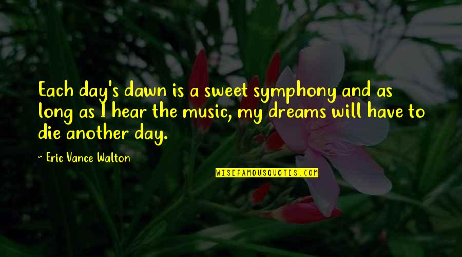 Symphony's Quotes By Eric Vance Walton: Each day's dawn is a sweet symphony and