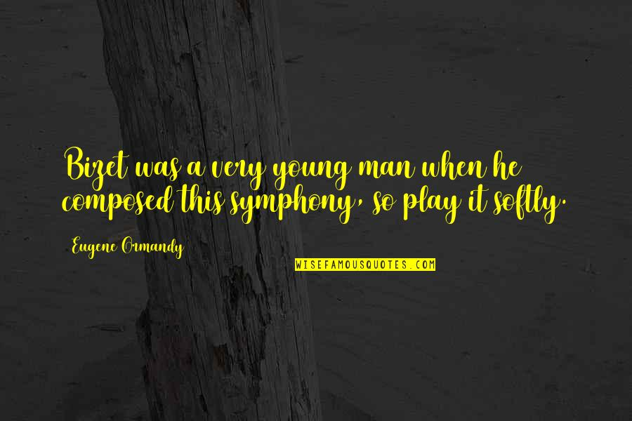 Symphony's Quotes By Eugene Ormandy: Bizet was a very young man when he