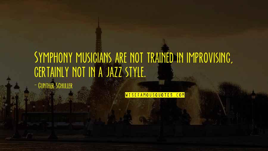 Symphony's Quotes By Gunther Schuller: Symphony musicians are not trained in improvising, certainly