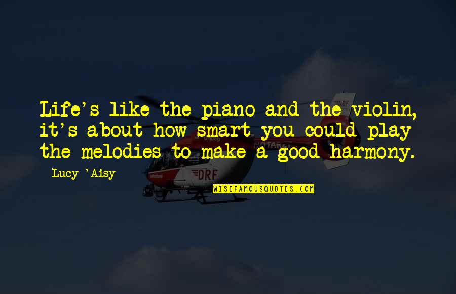 Symphony's Quotes By Lucy 'Aisy: Life's like the piano and the violin, it's