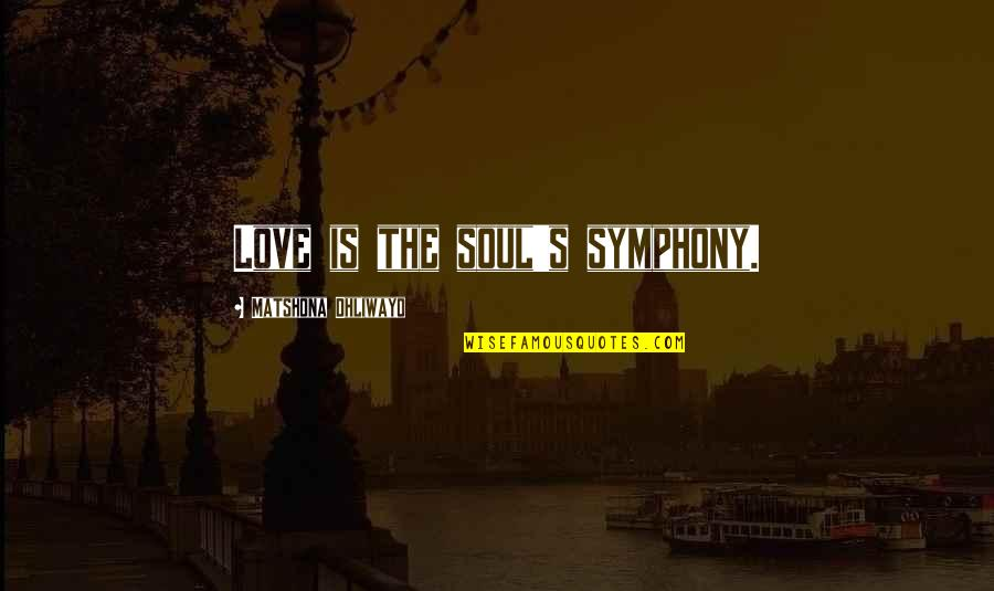 Symphony's Quotes By Matshona Dhliwayo: Love is the soul's symphony.