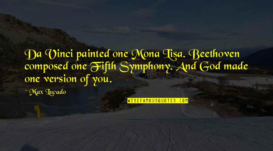 Symphony's Quotes By Max Lucado: Da Vinci painted one Mona Lisa. Beethoven composed
