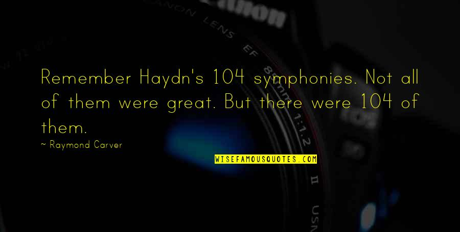 Symphony's Quotes By Raymond Carver: Remember Haydn's 104 symphonies. Not all of them