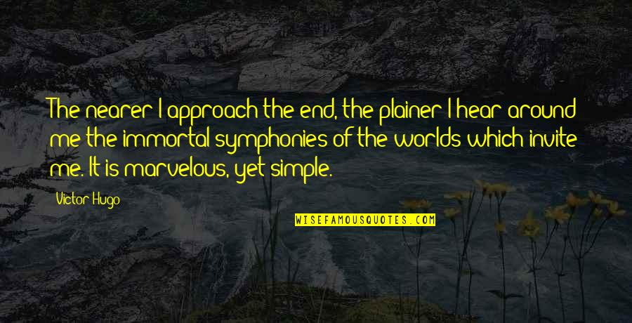 Symphony's Quotes By Victor Hugo: The nearer I approach the end, the plainer