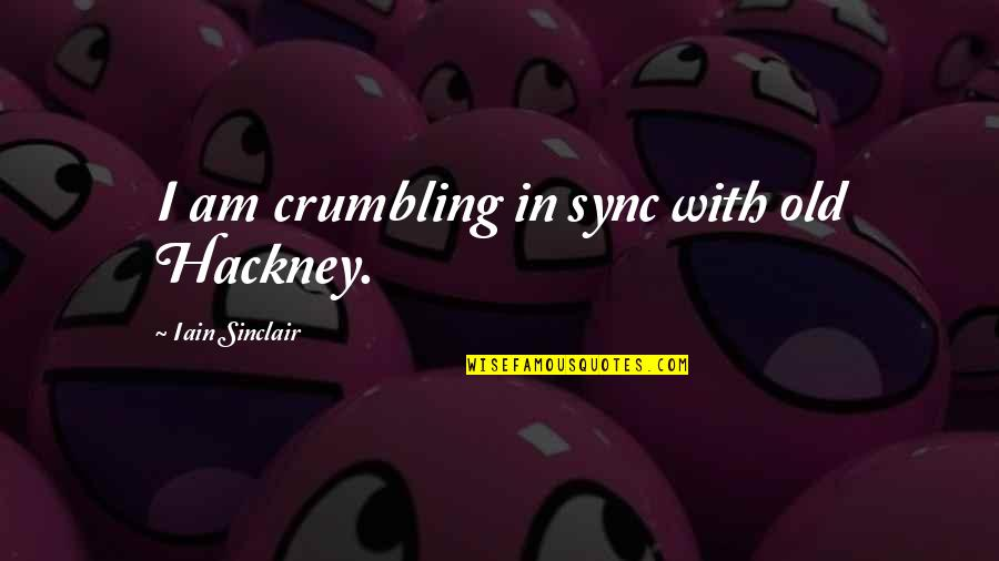 Sync Quotes By Iain Sinclair: I am crumbling in sync with old Hackney.