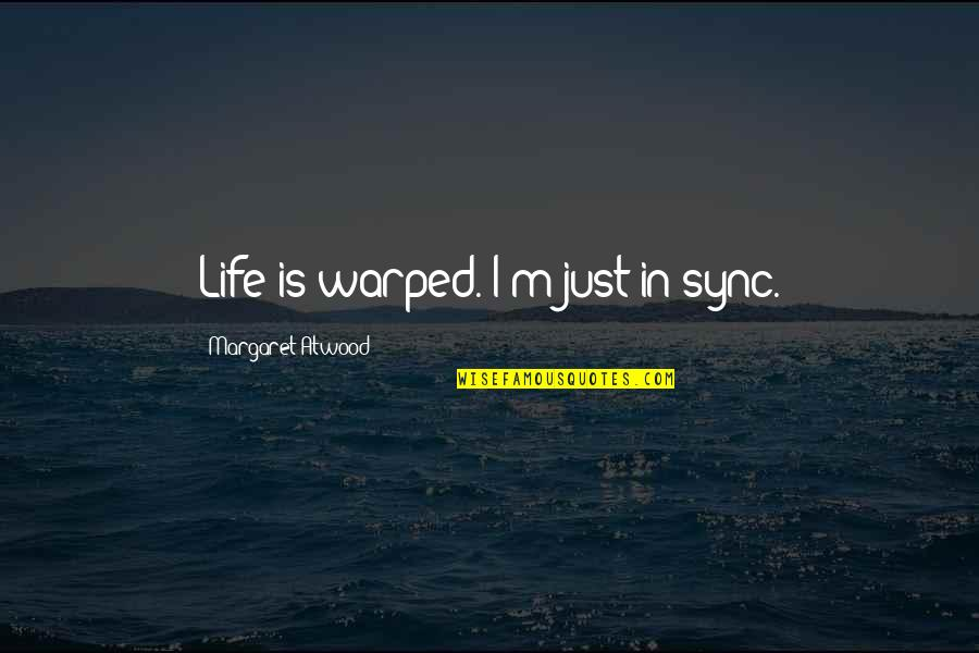 Sync Quotes By Margaret Atwood: Life is warped. I'm just in sync.