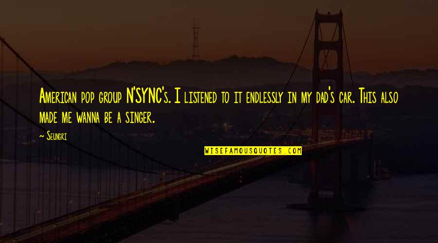 Sync Quotes By Seungri: American pop group N'SYNC's. I listened to it