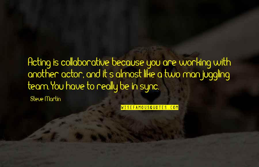 Sync Quotes By Steve Martin: Acting is collaborative because you are working with