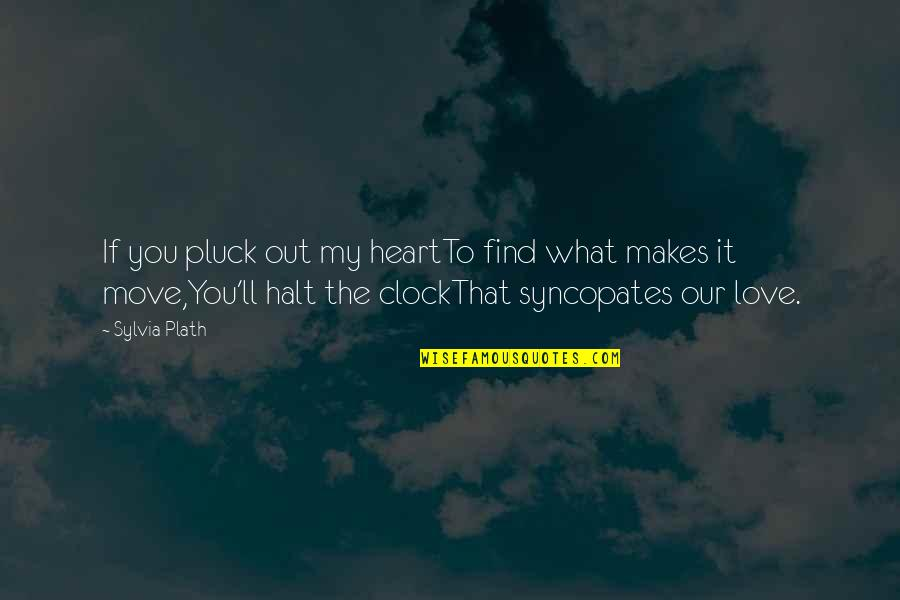 Syncopates Quotes By Sylvia Plath: If you pluck out my heartTo find what
