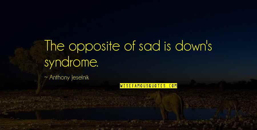 Syndromes Quotes By Anthony Jeselnik: The opposite of sad is down's syndrome.
