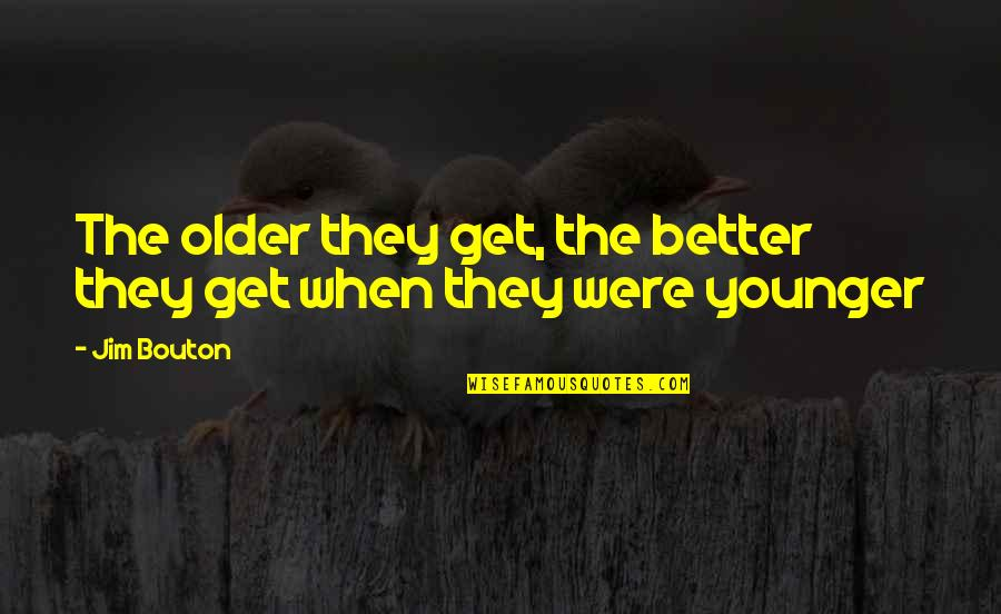 Syndromes Quotes By Jim Bouton: The older they get, the better they get